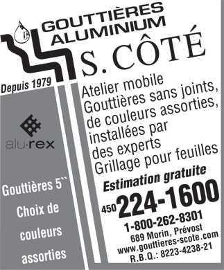 Goutti&egrave;res Aluminium S Cote Inc (450-224-1600) - Display Ad - Atelier mobile Goutti&egrave;res sans joints, de couleurs assorties, install&eacute;es par des experts Grillage pour feuilles Estimation gratuite 450224-16001-800-262-8301 Choix de couleurs 689 Morin, Pr&eacute;vost www.gouttieres-scote.com Goutti&egrave;res 5 R.B.Q.: 8223-4238-21 assorties  Atelier mobile Goutti&egrave;res sans joints, de couleurs assorties, install&eacute;es par des experts Grillage pour feuilles Estimation gratuite 450224-16001-800-262-8301 Choix de couleurs 689 Morin, Pr&eacute;vost www.gouttieres-scote.com Goutti&egrave;res 5 R.B.Q.: 8223-4238-21 assorties