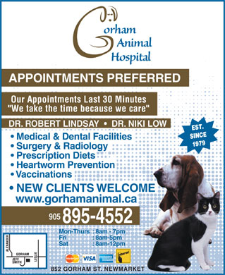 "Gorham Animal Hospital (905-895-4552) - Annonce illustrée - APPOINTMENTS PREFERRED Our Appointments Last 30 Minutes ""We take the time because we care"" DR. ROBERT LINDSAY     DR. NIKI LOW Medical & Dental Facilities Surgery & Radiology Prescription Diets Heartworm Prevention Vaccinations NEW CLIENTS WELCOME www.gorhamanimal.ca 905 Mon-Thurs: 8am - 7pm Fri : 8am-5pm Sat : 8am-12pm 852 GORHAM ST. NEWMARKET"