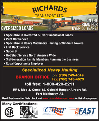 Richards Transport Ltd (780-792-0944) - Display Ad - Specialize in Oversized & Over Dimensional Loads Pilot Car Service Specialize in Heavy Machinery Hauling & Windmill Towers Flat Deck Service Super B Hot Shot Service North America Wide 3rd Generation Family Members Running the Business Equal Opportunity Employer Specialized Heavy Hauling ph: (780) 743-4049 BRANCH OFFICE fax: (780) 743-4073 toll free: 1-800-420-2211 RR1, Mod 3, Comp 12, Goloski Hanger Airport Rd. Fort McMurray, AB Used Equipment for Sale check out www.richardstransport.com for list of equipment Many Certifications: