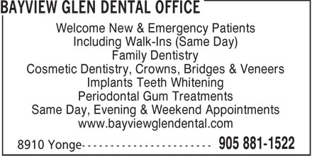 Bayview Glen Dental Office (905-881-1522) - Annonce illustr&eacute;e - Welcome New &amp; Emergency Patients Including Walk-Ins (Same Day) Family Dentistry Cosmetic Dentistry, Crowns, Bridges &amp; Veneers Implants Teeth Whitening Periodontal Gum Treatments Same Day, Evening &amp; Weekend Appointments www.bayviewglendental.com  Welcome New &amp; Emergency Patients Including Walk-Ins (Same Day) Family Dentistry Cosmetic Dentistry, Crowns, Bridges &amp; Veneers Implants Teeth Whitening Periodontal Gum Treatments Same Day, Evening &amp; Weekend Appointments www.bayviewglendental.com