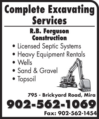 Ferguson R B Construction (902-562-1069) - Annonce illustrée - Complete Excavating Services Licensed Septic Systems Heavy Equipment Rentals Wells Sand & Gravel Topsoil 795 - Brickyard Road, Mira 902-562-1069 Fax: 902-562-1454