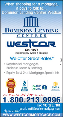 Dominion Lending Centres-Westcor (403-228-7800) - Display Ad - When shopping for a mortgage, it pays to talk to... Est. 1977 independently owned & operated We offer Great Rates* * O.A.C. Residential Mortgages, Business Loans & Leasing Equity 1st & 2nd Mortgage Specialists 2008 - 2013 AMBA Alberta Mortgage Brokers Professional Mortgage Expertise For Reliable 24 Hr Service 1.800.213.9996 Fax: 403.228.7101 Apply online: WWW.WESTCORMORTGAGE.COM Dominion Lending Centres Westcor