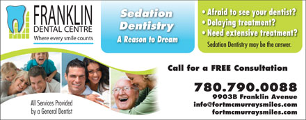 Franklin Dental Centre (780-792-0970) - Annonce illustrée - Afraid to see your dentist? Sedation Delaying treatment? Dentistry Need extensive treatment? A Reason to Dream Sedation Dentistry may be the answer. Call for a FREE Consultation 780.790.0088 9903B Franklin Avenue All Services Provided info@fortmcmurraysmiles.com by a General Dentist fortmcmurraysmiles.com