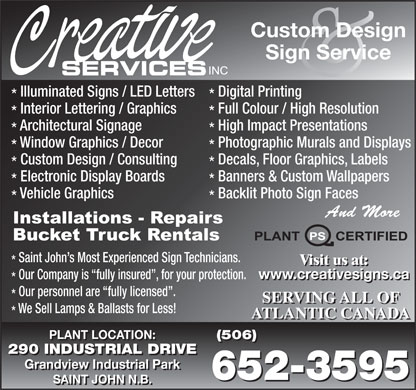 Creative Services Inc (506-652-3595) - Annonce illustrée - Visit us at: www.creativesigns.ca Our Company is  fully insured , for your protection. www.creativesigns.ca Our personnel are  fully licensed . SERVING ALL OF We Sell Lamps & Ballasts for Less! ATLANTIC CANADA PLANT LOCATION: (506) PLANT LOCATION: (506) 290 INDUSTRIAL DRIVE Grandview Industrial Park 652-3595 SAINT JOHN N.B. Visit us at: Custom Design Sign Service Illuminated Signs / LED Letters Digital Printing Interior Lettering / Graphics Full Colour / High Resolution Architectural Signage High Impact Presentations Window Graphics / Decor Photographic Murals and Displays Custom Design / Consulting Decals, Floor Graphics, Labels Electronic Display Boards Banners & Custom Wallpapers Vehicle Graphics Backlit Photo Sign Faces And More Saint John s Most Experienced Sign Technicians.