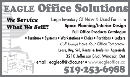 Eagle Office Furnishings Inc (519-253-6988) - Display Ad - EAGLE Office Solutions Large Inventory Of New &amp; Used Furniture We Service Space Planning/Interior Design What We Sell!! Full Office Products Catalogue Furniture   Systems   Workstations   Chairs   Partitions   Lockers Have Your Office Tomorrow! Call Today! Lease, Buy, Sell, Rental &amp; Trade-Ins, Appraisals 3210 Jefferson Blvd. Windsor, Ont www.eagleoffice.caemail: eagleoff@x5ca.net 519-253-6988