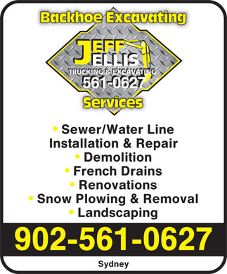 Jeff Ellis Trucking & Excavating (902-561-0627) - Annonce illustrée - Backhoe Excavating EFF ELLIS TRUCKING & EXCAVATING 561-0627 Services Sewer/Water Line Installation & Repair Demolition French Drains Renovations Snow Plowing & Removal Landscaping 902-561-0627 Sydney