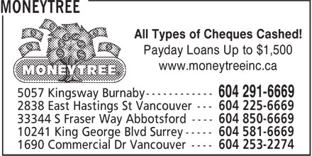 Moneytree (604-581-6669) - Annonce illustr&eacute;e - MONEYTREE All Types of Cheques Cashed! Payday Loans Up to $1,500 www.moneytreeinc.ca 5057 Kingsway Burnaby ------------ 604 291-6669 2838 East Hastings St Vancouver --- 604 225-6669 33344 S Fraser Way Abbotsford ---- 604 850-6669 10241 King George Blvd Surrey ----- 604 581-6669 1690 Commercial Dr Vancouver ---- 604 253-2274 MONEYTREE All Types of Cheques Cashed! Payday Loans Up to $1,500 www.moneytreeinc.ca 5057 Kingsway Burnaby ------------ 604 291-6669 2838 East Hastings St Vancouver --- 604 225-6669 33344 S Fraser Way Abbotsford ---- 604 850-6669 10241 King George Blvd Surrey ----- 604 581-6669 1690 Commercial Dr Vancouver ---- 604 253-2274