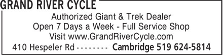 Grand River Cycle (226-894-0112) - Display Ad - Authorized Giant & Trek Dealer Open 7 Days a Week - Full Service Shop Visit www.GrandRiverCycle.com Authorized Giant & Trek Dealer Open 7 Days a Week - Full Service Shop Visit www.GrandRiverCycle.com