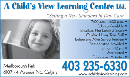 A Child's View Learning Centre Ltd (403-235-6330) - Display Ad - A Child s View Learning Centre Ltd. A Child s View Learning Centre Ltd. Setting a New Standard in Day Care 7:00 a.m. - 6:00 p.m. Subsidy Available Breakfast, Hot Lunch & Snack Qualified Long Term Staff Before and After School Program Transportation provided 3 mos. - 12 yrs. Accredited Educational Activities Marlborough Park 403 235-6330 6107 - 4 Avenue NE. Calgary www.achildsviewlearning.com A Child s View Learning Centre Ltd. A Child s View Learning Centre Ltd. Setting a New Standard in Day Care 7:00 a.m. - 6:00 p.m. Subsidy Available Breakfast, Hot Lunch & Snack Qualified Long Term Staff Before and After School Program Transportation provided 3 mos. - 12 yrs. Accredited Educational Activities Marlborough Park 403 235-6330 6107 - 4 Avenue NE. Calgary www.achildsviewlearning.com