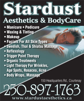 Stardust Aesthetics & Body Care (250-897-1763) - Display Ad - Stardust Aesthetics & BodyCare Manicure   Pedicure Waxing & Tinting Makeup Facials For All Skin Types Swedish, Thai & Shiatsu Massage Reflexology Trigger Point Therapy Organic Treatments Light Therapy For Wrinkles, Age Spots, Rosacea, Acne Body Wraps, Massage 150 Headquarters Rd., Courtenay150 Headquarters 250-897-1763 www.stardustaesthetics.ca