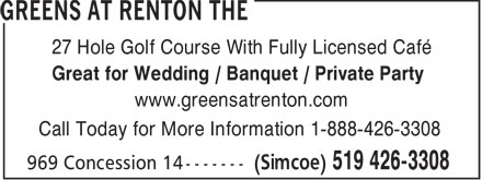 Greens at Renton The (519-426-3308) - Display Ad - 27 Hole Golf Course With Fully Licensed Café Great for Wedding / Banquet / Private Party www.greensatrenton.com Call Today for More Information 1-888-426-3308