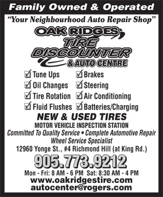 Oak Ridges Tire And Auto Centre (289-210-0116) - Annonce illustr&eacute;e - Family Owned &amp; Operated Your Neighbourhood Auto Repair Shop Tune Ups Brakes Oil Changes Steering Tire Rotation Air Conditioning Fluid Flushes Batteries/Charging NEW &amp; USED TIRES MOTOR VEHICLE INSPECTION STATION Committed To Quality Service   Complete Automotive Repair Wheel Service Specialist 12960 Yonge St., #4 Richmond Hill (at King Rd.) 905.773.9212 Mon - Fri: 8 AM - 6 PM  Sat: 8:30 AM - 4 PM www.oakridgestire.com autocenter@rogers.com