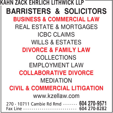 Kahn Zack Ehrlich Lithwick (604-276-1219) - Display Ad - BARRISTERS & SOLICITORS BUSINESS & COMMERCIAL LAW REAL ESTATE & MORTGAGES ICBC CLAIMS WILLS & ESTATES DIVORCE & FAMILY LAW COLLECTIONS EMPLOYMENT LAW COLLABORATIVE DIVORCE MEDIATION CIVIL & COMMERCIAL LITIGATION www.kzellaw.com