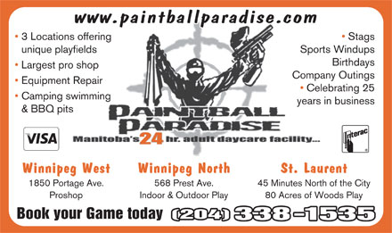 Paintball Paradise Indoor/Outdoor Games Inc (204-338-1535) - Display Ad - www.paintballparadise.com 3 Locations offering Stags unique playfields Sports Windups Birthdays Largest pro shop Company Outings Equipment Repair Celebrating 25 Camping swimming years in business & BBQ pits 24 Winnipeg West Winnipeg North St. Laurent 1850 Portage Ave. 568 Prest Ave. 45 Minutes North of the City Proshop Indoor & Outdoor Play 80 Acres of Woods Play Book your Game today(204) 338-1535