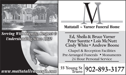 Mattatall - Varner Funeral Home (902-893-3177) - Display Ad - Mattatall ~ Varner Funeral Home Serving With Dignity, Respect & Ed,  Sheila & Bruce Varner Understanding Since 1932 Peter Surette  Lois McNutt Cindy White  Andrew Boone Chapel & Reception Facilities Pre-Arranged Funerals Monuments 24 Hour Personal Service 55 Young St 902-893-3177 www.mattatallvarnerfh.com Truro