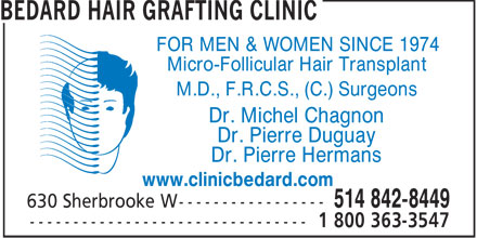 Bedard Hair Grafting Clinic (514-225-0718) - Annonce illustr&eacute;e - FOR MEN &amp; WOMEN SINCE 1974 Micro-Follicular Hair Transplant M.D., F.R.C.S., (C.) Surgeons Dr. Michel Chagnon Dr. Pierre Duguay Dr. Pierre Hermans www.clinicbedard.com  FOR MEN &amp; WOMEN SINCE 1974 Micro-Follicular Hair Transplant M.D., F.R.C.S., (C.) Surgeons Dr. Michel Chagnon Dr. Pierre Duguay Dr. Pierre Hermans www.clinicbedard.com