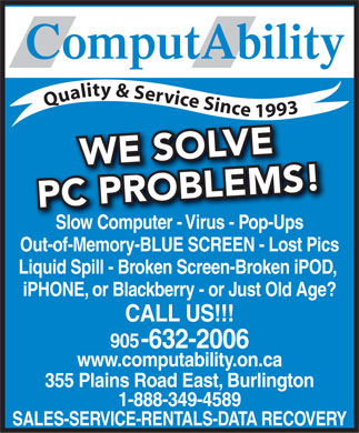ComputAbility (905-632-2006) - Annonce illustrée - ComputAbility Quality & Service Since 1993 WE SOLVE PC PROBLEMS! Slow Computer - Virus - Pop-Ups Out-of-Memory-BLUE SCREEN - Lost Pics Liquid Spill - Broken Screen-Broken iPOD, iPHONE, or Blackberry - or Just Old Age? CALL US!!! 905 -632-2006 www.computability.on.ca 355 Plains Road East, Burlington 1-888-349-4589 SALES-SERVICE-RENTALS-DATA RECOVERY