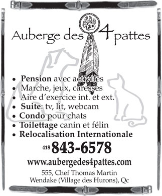 Auberge des 4 Pattes (418-843-6578) - Annonce illustrée - Pension avec activités Marche, jeux, caresses Aire d exercice int. et ext. Suite : tv, lit, webcam Condo pour chats Toilettage canin et félin Relocalisation Internationale 418 843-6578 www.aubergedes4pattes.com 555, Chef Thomas Martin Wendake (Village des Hurons), Qc