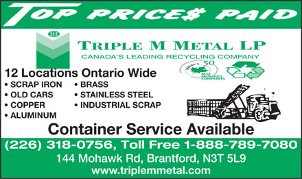 Triple M Metal LP (519-894-1360) - Annonce illustrée - STAINLESS STEEL COPPER           INDUSTRIAL SCRAP ALUMINUM Container Service Available (226) 318-0756, Toll Free 1-888-789-7080 144 Mohawk Rd, Brantford, N3T 5L9 www.triplemmetal.com 12 Locations Ontario Wide SCRAP IRON BRASS OLD CARS