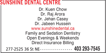 Sunshine Dental Centre (403-293-7545) - Display Ad - Dr. Kuen Chow Dr. Raj Arora Dr. Jehan Casey Dr. Jabeen Hussein www.sunshinedental.ca Family and Sedation Dentistry Open Evenings & Weekends Direct Insurance Billing