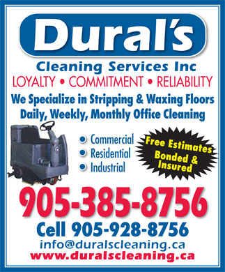 Dural's Cleaning Services (905-385-8756) - Display Ad - Dural s Cleaning Services IncCleaning Services Inc LOYALTY   COMMITMENT   RELIABILITY We Specialize in Stripping &amp; Waxing Floors Daily, Weekly, Monthly Office Cleaning Commercial Free Estimates Residential Bonded &amp; InsuredInsured Cell 905-928-8756 Industrial 905-385-8756 Cell 905-928-8756 info@duralscleaning.ca www.duralscleaning.ca