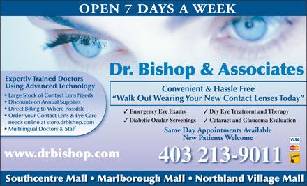 Dr Bishop & Associates (403-974-3937) - Annonce illustrée - OPEN 7 DAYS A WEEK Dr. Bishop & Associates Expertly Trained Doctors Using Advanced Technology Convenient & Hassle Free Large Stock of Contact Lens Needs Walk Out Wearing Your New Contact Lenses Today Discounts on Annual Supplies Direct Billing to Where Possible Emergency Eye Exams Dry Eye Treatment and Therapy Order your Contact Lens & Eye Care Diabetic Ocular Screenings Cataract and Glaucoma Evaluation needs online at store.drbishop.com Multilingual Doctors & Staff Same Day Appointments Available New Patients Welcome www.drbishop.com 403 213-9011 Southcentre Mall   Marlborough Mall   Northland Village Mall