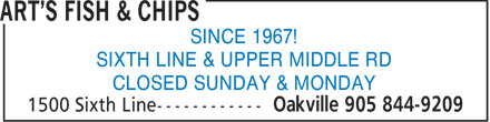 Art's Fish & Chips (905-844-9209) - Display Ad - SINCE 1967! SIXTH LINE & UPPER MIDDLE RD CLOSED SUNDAY & MONDAY  SINCE 1967! SIXTH LINE & UPPER MIDDLE RD CLOSED SUNDAY & MONDAY