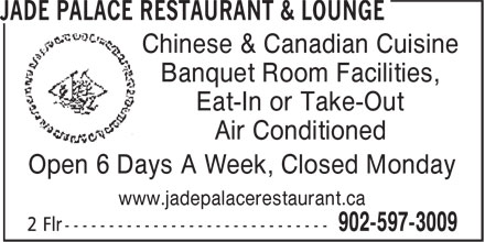 Jade Palace Restaurant & Lounge (902-597-3009) - Annonce illustrée - Chinese & Canadian Cuisine Banquet Room Facilities, Eat-In or Take-Out Air Conditioned Open 6 Days A Week, Closed Monday www.jadepalacerestaurant.ca