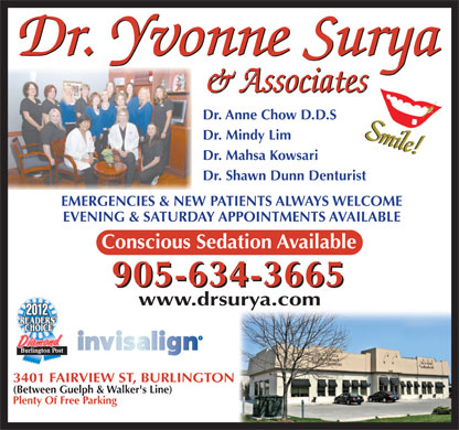 Surya Yvonne Dr (905-634-3665) - Annonce illustrée - Dr. Anne Chow D.D.S Dr. Mindy Lim Dr. Mahsa Kowsari Dr. Shawn Dunn Denturist EMERGENCIES & NEW PATIENTS ALWAYS WELCOMEEMERGENCIES & NEW PATIENTS ALWAYS WELCOME EVENING & SATURDAY APPOINTMENTS AVAILABLEEVENING & SATURDAY APPOINTMENTS AVAILABLE Conscious Sedation Available 905-634-3665 www.drsurya.com Diamond 3401 FAIRVIEW ST, BURLINGTON (Between Guelph & Walker's Line) Plenty Of Free Parking