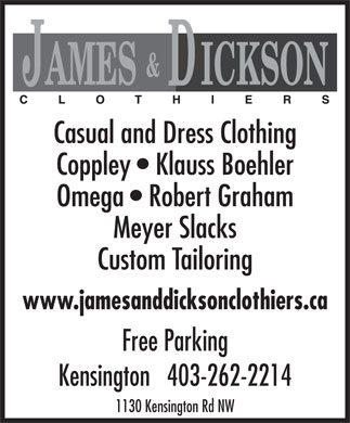 James & Dickson Clothiers (403-262-2214) - Display Ad - Casual and Dress Clothing Coppley   Klauss Boehler Omega   Robert Graham Meyer Slacks Custom Tailoring www.jamesanddicksonclothiers.ca Free Parking Kensington   403-262-2214 1130 Kensington Rd NW