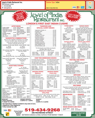 Jewel Of India Restaurant Inc (519-434-9268) - Annonce illustrée - Cuisine Type: Indian Jewel of India Restaurant Inc. 390 Richmond, London 519 434-9268 www.geteat.ca Subject to change without notice CITY WIDEDELIVERY LONDON S FIRST EAST INDIAN CUISINE KORMA DISHES DANSAK DISHES TANDOORI AND APPETIZERS (Hot, Sweet and Sour) (Very Mild) SHAMI KABAB..............$4.50SHEEK KABAB............$4.50 SPECIAL CURRY DISHES Of Persian origin, this dish deliciously A mildly spiced curry ONION BHAJI................$3.25PAKORA......................$3.25 blends the spicy features of curry with cooked in yogurt VEGETABLE SAMOSA...$3.25MEAT SAMOSA...........$3.99 TANDOORI CHICKEN 1/2........................$12.99 spiced oil and garlic with a sweet TANDOORI CHICKEN CHANA BHOONA.........$4.99 with almonds and CHICKEN TIKKA......................................$12.99 and sour flavour originating from LIVERS.........................$5.99MIXED APPETIZERS...$5.99 sultanas. lentils, milk and a touch of sugar. LAMB TIKKA...........................................$13.99 BHOONA PRAWN MULLIGATAWNY CHICKEN.................$10.50 SHRIMP TIKKA.......................................$13.99 CHICKEN..................$10.50 ON PURI.......................$5.99SOUP..........................$2.99 BEEF.......................$10.99 TANDOORI PLATTER..............................$16.99 BEEF........................$10.99 DALL SOUP..................$2.50 LAMB......................$11.99 LAMB.......................$11.99 CHICKEN SHASLIK.................................$14.50 SHRIMP..................$11.95 SHRIMP...................$11.99 TANDOORI MASALA...............................$11.99 SUGGESTED COMBINATIONS SHAHI CHICKEN.....$12.99 SHAHI CHICKEN......$12.99 CHICKEN PASANDA................................$11.50 Here are some suggested combinations of our dishes KING PRAWN..........$12.99 KING PRAWN...........$12.99 BUTTER CHICKEN...................................$11.99 from our  A la carte  menu. The dishes have been DUPIAZA DISHES RAGAN JOSH DISHES KASHMIRI CHICKEN...............................$11.50 picked out and matched in the way that we (Medium) (Fairly Hot) CHICKEN BENGALORE............................$11.50 ourselves would plan and eat a meal. Here the characteristics of theA method of preparation especially KING PRAWN PATHIA............................$13.99 Any substitution can be made on request / Single letter - one person / Double letter - 2 people dish is derived from the use ofsuitable for meat or fowl which is CHICKEN MOSOLLOM............................$11.99 tomatoes, pimentos and onions,briskly fried with black pepper, A - $20.99 B - $20.99 in a manner which produces a dish ofdhania etc. Garnished with extra Sheek Kabab Shami Kabab The following few Curry Dishes are prepared similar strength to thefried onion. Paratha is recommended *** with Methi (Mint Leaf) and Madras preparation.as an alternative to rice. Bhoona Chicken, Brinjal Bhaji Chicken Korma, Vegetable Bhaji Sag (Spinach) and it is medium spiced. Pulao Rice, Puri Pulao Rice, Chapathi CHICKEN................$10.50 CHICKEN..................$10.50 *** METHI BEEF..........$10.99 SAG SHRIMP.....$12.95 BEEF......................$10.99 BEEF........................$10.99 Dessert LAMB.....................$11.99 LAMB.......................$11.99 METHI LAMB........$12.99 SAG LAMB.........$12.95 SHRIMP.................$11.99 SHRIMP...................$11.99 METHI CHICKEN...$10.99 SAG BEEF...........$11.50 BB - $38.99AA - $37.99 KING PRAWN.........$12.99 KING PRAWN...........$12.99 Shami Kabab and Vegetable SamosaSheek Kabab and Onion Bhaji SHAHI CHICKEN....$12.99 SHAHI CHICKEN......$12.95 ****** FISH.......................$14.99 FISH.........................$14.99 CHEF RECOMMENDED DISHES Chicken Tikka, Lamb BhoonaTandoori Chicken, Bhoona Beef An excellent flavoured medium Motor Ponir, NanAloo Gobi, Nan VEGETABLE SIDE DISHES Pulao RicePulao Rice curry prepared with special spices curry prepared with special (Medium) ****** with green peppers and tomatoes spices with fresh cucumbers A fried dry curry preparation of onion, tomatoes, DessertDessert in its thick sauce cooked in and tomatoes in its thick sauce. green peppers and selected spices. original pan. Served with Nan bread.Served with Nan bread. MIXED VEGETABLE BHAJI..........................$4.99 VEGETABLE DISHES BRINJAL BHAJI (Eggplant).........................$4.99 KARAI BEEF.......$11.50 BALTY BEEF........$11.50 CAULIFLOWER BHAJI.................................$4.99 C - $18.99 CC - $31.99 KARAI LAMB......$12.99 BALTY LAMB......$12.99 MUSHROOM BHAJI....................................$4.99 Pakora Pakora and Dall Soup KARAI CHICKEN.$11.50 BALTY CHICKEN..$11.50 BINDI BHAJI (Okra)....................................$4.99 *** SAG ALOO (Spinach & Potato)...................$4.99 Eggplant Bhaji Sag Aloo, Aloo Gobi BHOONA DISHES MADRAS DISHES SAG PONIR (Spinach & Cheese).................$4.99 Tarka Dall, Vegetable Pulao Vegetable Curry TARKA DALL (Lentil)..................................$4.99 Chapathi Mushroom Pulao, Nan (Medium) (Fairly Hot) *** A special flavoured curry A curry prepared with onion, BIRYANIS Dessert prepared with onion, garlic, chili and other spices Preparations of basmati rice, chicken, meat etc. fried in ghee, MIXED VEGETABLE DANSAK..........$8.99 tomatoes and other spices, in the Madras and with almonds, coconuts, sultanas, garnished with MOTOR PONIR...............................$8.99 served in its rich thick sauce. Southern Indian style. sliced hard eggs, tomatoes, fried onion and cucumber. ALOO GOBI.....................................$8.99 Served with vegetable curry sauce. VEGETABLE KORMA.......................$8.99 CHICKEN.............$10.50 CHICKEN.........$10.50 CHICKEN - $11.99   BEEF - $11.99 MUSHROOM BIRYANI....................$9.99 BEEF...................$10.50 BEEF...............$10.50 LAMB - $13.99   SHRIMP - $13.99 MIXED VEGETABLE BIRYANI..........$9.99 LAMB..................$11.99 LAMB..............$11.99 CHANA BIRYANI.............................$9.99 SHRIMP..............$11.99 SHRIMP..........$11.99 RICE DISHES A fried dry curry preparation of onion, tomatoes, KING PRAWN......$12.99 KING PRAWN..$12.99 Preparation of basmati rice fried in ghee with almonds, sultanas, green peppers and selected spices SHAHI CHICKEN.. $12.99 FISH................$13.99 coconut and selected spices, garnished with cucumber, FISH ...................$13.99 MIXED VEGETABLE BINDI BHAJI (Okra)....$8.99 tomatoes and fried onions. BHAJI............................$8.99SAG ALOO VINDALOO DISHES BRINJAL BHAJI (Spinach & Potato).....$8.99 VEGETABLE PULAO..$5.99 PEAS PULAO............$5.99 (Eggplant).....................$8.99SAG PONIR MUSHROOM PULAO $5.99 PLAIN PULAO RICE..$1.99 (Very Hot) CAULIFLOWER BHAJI...$8.99(Spinach & Cheese)....$8.99 A curry prepared with extra chili, tomato purée and other spices. INDIAN BREADS SUNDRIES CHANA BHOONA CHANA MASALA CHICKEN - $10.50     LAMB - $11.99     BEEF - $10.50 NAN...........................$1.99 SPICED PAPADUM....$0.75 (Chick Peas)..................$8.99(Chick Peas)................$8.99 SHRIMP - $11.99     KING PRAWN - $12.99 KIMA NAN..................$3.50 BOMBAY DUCK MUSHROOM BHAJI......$8.99TARKA DALL (Lentil)..$8.99 GARLIC NAN..............$2.99 (Dry Fish)...................$1.99 MON-SAT SUNDAYDINNER SERVED NAN PESHWARI........$3.50 DHAI (Yogurt)............$1.50 LUNCH SERVED OPEN5:00PM TO 11:00PM CHAPATHI..................$1.99 CUCUMBER RAITHA..$1.99 11:30AM TO 2:30PM 5:00PM TO 10:00PM PURI..........................$1.99 MANGO CHUTNEY.....$1.99 PARATHA...................$3.99 PICKLES Mango/ ( ) Our Specialty is Tandoori cooked in clay oven & Curry STUFFED PARATHA...$4.99 Lime/Chili/Mixed........$1.99 Vegetarian & Non-Vegetarian Fully Licensed by LLBO INDIAN DESSERTS AND FRUITS GULAB JAMIN......$2.50 KULFI....................$2.99 BORFI...................$2.50 ICE CREAM...........$2.99 519-434-9268 Prices Subject To Change 390 RICHMOND STREET LUNCH BUFFET Without ( ) BETWEEN DUNDAS & KING ACROSS FROM MARKET TOWER Notice $9.99
