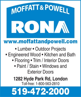 Moffatt & Powell Ltd - RONA (519-472-2000) - Display Ad - www.moffattandpowell.com Lumber   Outdoor Projects Engineered Wood   Kitchen and Bath Flooring   Trim / Interior Doors Paint / Stain   Windows and Exterior Doors 1282 Hyde Park Rd, London Toll-free: 1-800-563-2810 519-472-2000