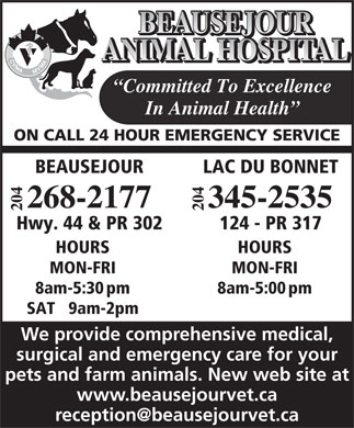 Beausejour Animal Hospital (204-268-2177) - Annonce illustrée - 124 - PR 317Hwy. 44 & PR 302 HOURSHOURS MON-FRIMON-FRI 8am-5:00pm8am-5:30pm SAT   9am-2pm We provide comprehensive medical, surgical and emergency care for your pets and farm animals. New web site at www.beausejourvet.ca BEAUSEJOUR ANIMAL HOSPITAL Committed To Excellence In Animal Health ON CALL 24 HOUR EMERGENCY SERVICE LAC DU BONNETBEAUSEJOUR 04 04 345-2535268-2177 22
