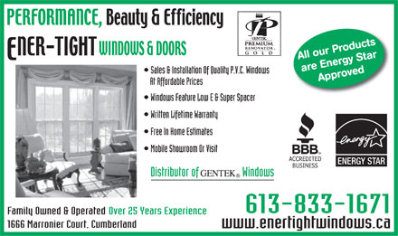 Ener-Tight Windows &amp; Doors (613-833-1671) - Annonce illustr&eacute;e - All our Products are Energy StarApproved Sales &amp; Installation Of Quality P.V.C. Windows At Affordable Prices Windows Feature Low E &amp; Super Spacer Written Lifetime Warranty Free In Home Estimates Mobile Showroom Or Visit ENERGY STAR Distributor of                   Windows 613-833-1671 Over 25 Years ExperienceFamily Owned &amp; Operated 1666 Marronier Court, Cumberland www.enertightwindows.ca  All our Products are Energy StarApproved Sales &amp; Installation Of Quality P.V.C. Windows At Affordable Prices Windows Feature Low E &amp; Super Spacer Written Lifetime Warranty Free In Home Estimates Mobile Showroom Or Visit ENERGY STAR Distributor of                   Windows 613-833-1671 Over 25 Years ExperienceFamily Owned &amp; Operated 1666 Marronier Court, Cumberland www.enertightwindows.ca  All our Products are Energy StarApproved Sales &amp; Installation Of Quality P.V.C. Windows At Affordable Prices Windows Feature Low E &amp; Super Spacer Written Lifetime Warranty Free In Home Estimates Mobile Showroom Or Visit ENERGY STAR Distributor of                   Windows 613-833-1671 Over 25 Years ExperienceFamily Owned &amp; Operated 1666 Marronier Court, Cumberland www.enertightwindows.ca