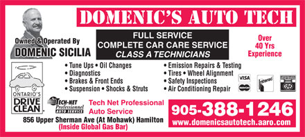 Domenic's Olco Auto Tech (905-388-1246) - Display Ad - FULL SERVICE Over Owned &amp; Operated By COMPLETE CAR CARE SERVICE 40 Yrs DOMENIC SICILIA Experience CLASS A TECHNICIANS Tune Ups   Oil Changes Emission Repairs &amp; Testing Diagnostics Tires   Wheel Alignment Brakes &amp; Front Ends Safety Inspections Suspension   Shocks &amp; Struts Air Conditioning Repair Tech Net Professional AUTO SERVICE Auto Service 905- 388-1246 856 Upper Sherman Ave (At Mohawk) Hamilton www.domenicsautotech.aaro.com (Inside Global Gas Bar)