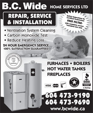 BC Wide Home Services Ltd (604-473-9690) - Annonce illustrée - HOME SERVICES LTD B.C. W de Safety Inspections by REPAIR, SERVICE Certified Technicians FREE FILTER* with complete service & INSTALLATION *standard size only6 Ventilation System Cleaning Carbon Monoxide Test Reduce Heating Loss 24 HOUR EMERGENCY SERVICE 100% SATISFACTION GUARANTEED FURNACES   BOILERS HOT WATER TANKS FIREPLACES A Rating 04 473-91906 OR 604 473-9690 www.bcwide.ca  HOME SERVICES LTD B.C. W de Safety Inspections by REPAIR, SERVICE Certified Technicians FREE FILTER* with complete service & INSTALLATION *standard size only6 Ventilation System Cleaning Carbon Monoxide Test Reduce Heating Loss 24 HOUR EMERGENCY SERVICE 100% SATISFACTION GUARANTEED FURNACES   BOILERS HOT WATER TANKS FIREPLACES A Rating 04 473-91906 OR 604 473-9690 www.bcwide.ca  HOME SERVICES LTD B.C. W de Safety Inspections by REPAIR, SERVICE Certified Technicians FREE FILTER* with complete service & INSTALLATION *standard size only6 Ventilation System Cleaning Carbon Monoxide Test Reduce Heating Loss 24 HOUR EMERGENCY SERVICE 100% SATISFACTION GUARANTEED FURNACES   BOILERS HOT WATER TANKS FIREPLACES A Rating 04 473-91906 OR 604 473-9690 www.bcwide.ca