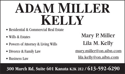 Adam & Miller & Kelly (613-592-6290) - Annonce illustrée - Residential & Commercial Real Estate Mary P. Miller Wills & Estates Lila M. Kelly Powers of Attorney & Living Wills mary.miller@on.aibn.com Divorce & Family Law lila.kelly@on.aibn.com Business Law 300 March Rd, Suite 601 Kanata K2K 2E2 / 613-592-6290