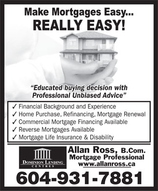 Allan Ross Dominion Lending Centres (604-931-7881) - Annonce illustrée - Educated buying decision with Professional Unbiased Advice 3 Financial Background and Experience 3 Home Purchase, Refinancing, Mortgage Renewal 3 Commercial Mortgage Financing Available 3 Reverse Mortgages Available 3 Mortgage Life Insurance & Disability Allan Ross, B.Com. Mortgage Professional www.allanross.ca 604-931-7881