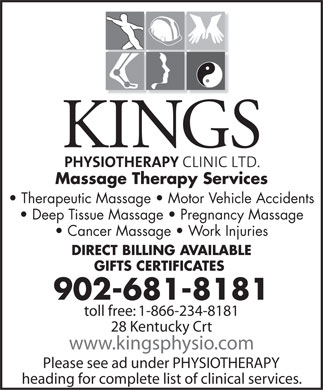 Kings Physiotherapy Clinic Ltd (902-681-8181) - Display Ad - Massage Therapy Services Therapeutic Massage   Motor Vehicle Accidents Deep Tissue Massage   Pregnancy Massage Cancer Massage   Work Injuries DIRECT BILLING AVAILABLE GIFTS CERTIFICATES 902-681-8181 toll free: 1-866-234-8181 28 Kentucky Crt www.kingsphysio.com Please see ad under PHYSIOTHERAPY heading for complete list of clinical services.
