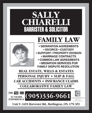 Chiarelli Sally (905-336-9661) - Annonce illustrée - FAMILY LAW SEPARATION AGREEMENTS DIVORCE   CUSTODY SUPPORT   PROPERTY DIVISION MARRIAGE CONTRACTS COMMON LAW AGREEMENTS MEDIATION SERVICES FOR FAMILY DISPUTE RESOLUTION REAL ESTATE, WILLS & ESTATES PERSONAL INJURY   SLIP & FALL CAR ACCIDENTS   INSURANCE CLAIMS COLLABORATIVE FAMILY LAW 32 YEARS (905)336-9661 COLLABORATIVE PRACTICE EXPERIENCE Resolving Disputes Respectfully Unit 9 -3455 Harvester Rd., Burlington, ON, L7N 3P2