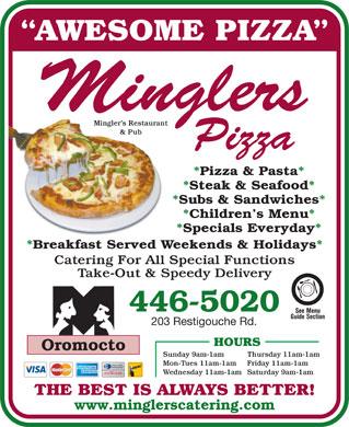 Mingler's Restaurant &amp; Pub (1-888-955-2726) - Display Ad - AWESOME PIZZA Mingler s Restaurant &amp; Pub *Pizza &amp; Pasta* *Steak &amp; Seafood* *Subs &amp; Sandwiches* *Children s Menu* *Specials Everyday* *Breakfast Served Weekends &amp; Holidays* Catering For All Special Functions Take-Out &amp; Speedy Delivery 446-5020 See Menu Guide Section 203 Restigouche Rd. HOURS Oromocto Sunday 9am-1am Thursday 11am-1am Mon-Tues 11am-1am Friday 11am-1am Wednesday 11am-1amSaturday 9am-1am THE BEST IS ALWAYS BETTER! www.minglerscatering.com  AWESOME PIZZA Mingler s Restaurant &amp; Pub *Pizza &amp; Pasta* *Steak &amp; Seafood* *Subs &amp; Sandwiches* *Children s Menu* *Specials Everyday* *Breakfast Served Weekends &amp; Holidays* Catering For All Special Functions Take-Out &amp; Speedy Delivery 446-5020 See Menu Guide Section 203 Restigouche Rd. HOURS Oromocto Sunday 9am-1am Thursday 11am-1am Mon-Tues 11am-1am Friday 11am-1am Wednesday 11am-1amSaturday 9am-1am THE BEST IS ALWAYS BETTER! www.minglerscatering.com