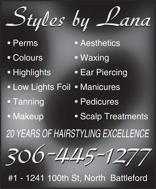 Styles By Lana (306-445-1277) - Annonce illustrée - Perms Aesthetics  Perms Aesthetics Colours WaxingWaxing  Colour Highlights Ear Piercing  Ear Piercinghlighthts Low Lights Foil  Manicuress Foil  Manicuresow Lights F Tanning Pedicures  Pedicures  Tanning Makeup Scalp Treatments  Scalp Treatm  Makeup atments 20 YEARS OF HAIRSTYLING EXCELLENCEF HAIRSTYLING EX #1 - 1241 100th St, North  Battleford 100th St, North  Ba