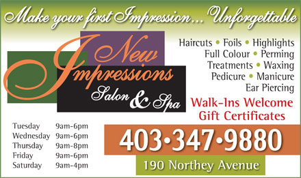 New Impressions Salon & Spa (403-347-9880) - Annonce illustrée - Make your first Impression... Unforgettable Haircuts   Foils   Highlights Full Colour   Perming Treatments   Waxing Pedicure   Manicure Ear Piercing Walk-Ins Welcome Gift Certificates Tuesday 9am-6pm Wednesday 9am-6pm Thursday 9am-8pm 4033479880 Friday 9am-6pm Saturday 9am-4pm 190 Northey Avenue190Nth A