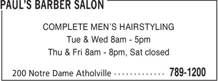 Paul's Barber Salon (506-789-1200) - Display Ad - COMPLETE MEN'S HAIRSTYLING Tue & Wed 8am - 5pm Thu & Fri 8am - 8pm, Sat closed  COMPLETE MEN'S HAIRSTYLING Tue & Wed 8am - 5pm Thu & Fri 8am - 8pm, Sat closed