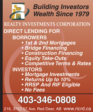 Realty Investments Corporation (403-406-0096) - Display Ad - Building Investors Wealth Since 1979 REALTY INVESTMENTS CORPORATION DIRECT LENDING FOR BORROWERS 1st & 2nd Mortgages Bridge Financing Construction Financing Equity Take-Outs Competitive Terms & Rates INVESTORS Mortgage Investments Returns Up to 10% RRSP And RIF Eligible No Fees 403-346-0808 216, 3722-57 Ave. Red Deer, AB www.ricrd.ca