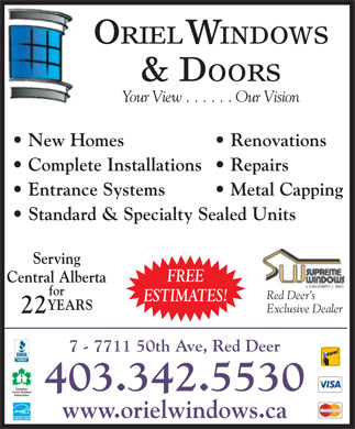Oriel Windows & Doors (403-342-5530) - Annonce illustrée - ORIEL WINDOWS & DOORS Your View . . . . . . Our Vision New Homes   Renovations Complete Installations   Repairs Entrance Systems   Metal Capping Standard & Specialty Sealed Units Serving FREE Central Alberta for Red Deer s ESTIMATES! YEARS Exclusive Dealer 22 7 - 7711 50th Ave, Red Deer 403.342.5530 www.orielwindows.ca