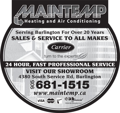 Maintemp Heating & Air Conditioning (905-681-1515) - Annonce illustrée - Serving Halton For Over 20 Yearsng Halton For Over 20 YearsServiServing Burlington For Over 20 Years SALES & SERVICE TO ALL MAKES 24 HOUR, FAST PROFESSIONAL SERVICE VISIT OUR SHOWROOM 4380 South Service Rd, Burlington 681-1515 905 www.maintemp.ca  Serving Halton For Over 20 Yearsng Halton For Over 20 YearsServiServing Burlington For Over 20 Years SALES & SERVICE TO ALL MAKES 24 HOUR, FAST PROFESSIONAL SERVICE VISIT OUR SHOWROOM 4380 South Service Rd, Burlington 681-1515 905 www.maintemp.ca  Serving Halton For Over 20 Yearsng Halton For Over 20 YearsServiServing Burlington For Over 20 Years SALES & SERVICE TO ALL MAKES 24 HOUR, FAST PROFESSIONAL SERVICE VISIT OUR SHOWROOM 4380 South Service Rd, Burlington 681-1515 905 www.maintemp.ca