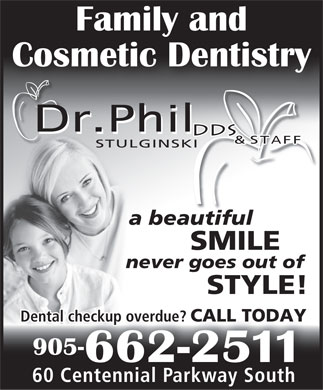 Stulginski Philip Dr (905-662-2511) - Display Ad - Family and Cosmetic Dentistry &  STAFF STULGINSKI a beautiful SMILE never goes out of STYLE! Dental checkup overdue? CALL TODAY eckup overdue? ch YODAL T 905- 662-2511 60 Centennial Parkway Southentennial Parkway South