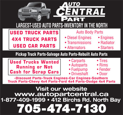 Auto Part Central (1-877-409-1999) - Annonce illustrée - LARGEST-USED AUTO PARTS-INVENTORY IN THE NORTH Auto Body Parts USED TRUCK PARTS Diesel Engines Engines 4X4 TRUCK PARTS Transmissions Radiator USED CAR PARTS Alternators Starters Pickup Truck Parts-Salvage Auto Parts-Rebuilt Auto Parts Carparts Tires Used Trucks Wanted Autoparts Rims Running or Not Fuelpump Fender Cash for Scrap Cars Driveshaft Door - Discount Parts - Truck Engines - Car Engines - Southern Truck Parts - Chevy 4x4 Parts - Ford 4x4 Parts - Dodge 4x4 Parts Visit our website www.autopartcentral.ca 1-877-409-1999   412 Birchs Rd. North Bay 705-474-7130