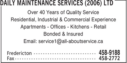 Daily Maintenance Services (2006) Ltd (506-458-9188) - Annonce illustr&eacute;e - Over 40 Years of Quality Service Residential, Industrial &amp; Commercial Experience Apartments - Offices - Kitchens - Retail Bonded &amp; Insured Email: service1@all-aboutservice.ca